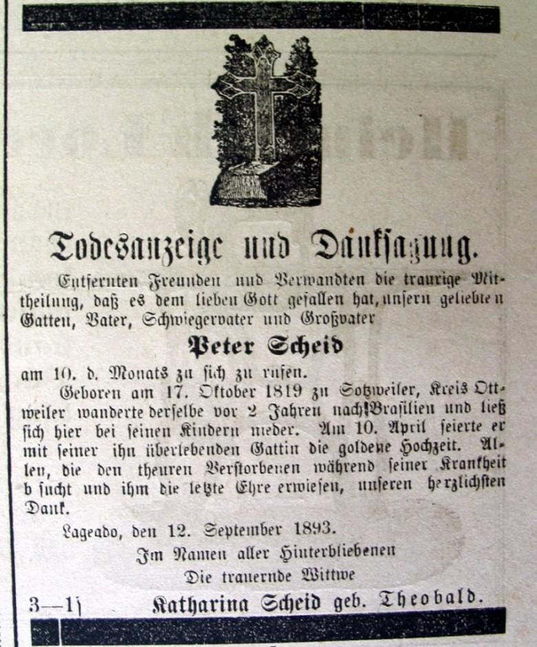Necrológio do genearca imigrante Peter Scheid, publicado em jornal de língua alemã no Rio Grande do Sul. Nascido em Sotzweiler no ano de 1819, ele emigrou com a esposa Catharina Theobald, em 1891, para juntar-se aos filhos que viviam na região de Lajeado (RS). Em abril de de 1893, o casal Scheid-Theobald pôde comemorar suas bodas de ouro. Peter Scheid faleceu alguns meses depois, a 10.09.1893, em Lajeado. Ele era avô paterno do pioneiro rondonense Henrique Aloysio Scheid. (Fonte da imagem: Acervo Benno Lermen/Instituto Anchietano de Pesquisas - Unisinos, São Leopoldo/RS).